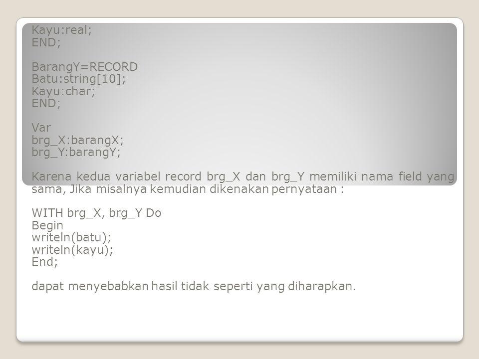 Kayu:real; END; BarangY=RECORD. Batu:string[10]; Kayu:char; Var. brg_X:barangX; brg_Y:barangY;